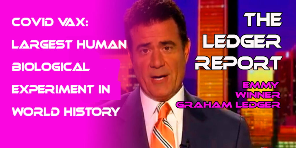 Covid Vax: Largest Human Biological Experiment in World History with Unknown Long-term Consequences – Ledger Report 1121