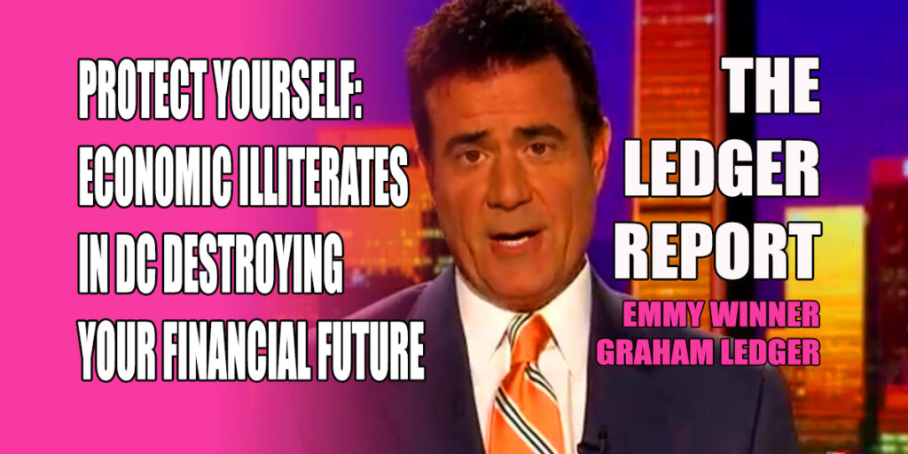 Protect Yourself: Economic Illiterates in DC Destroying Your Financial Future – Ledger Report 1141