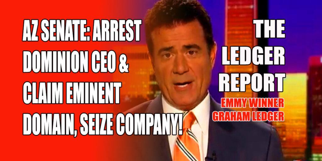 Arizona Senate: Arrest Dominion CEO & Claim Eminent Domain! Ledger Report 1147