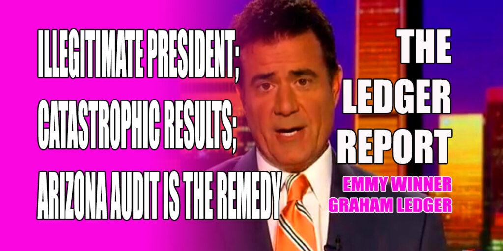 Illegitimate President; Catastrophic Results; Arizona Audit is the Remedy – Ledger Report 1150