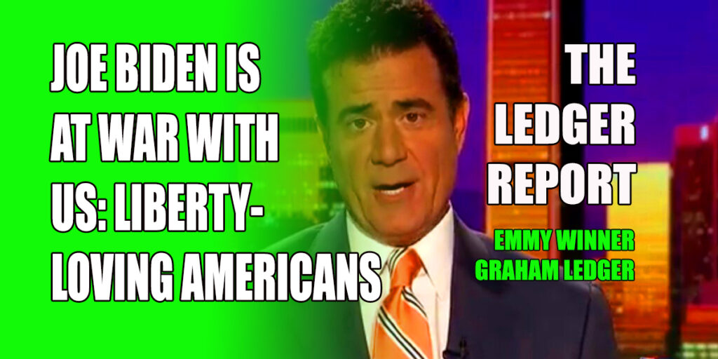 Joe Biden is At War with US: Liberty-Loving Americans – Ledger Report 1151