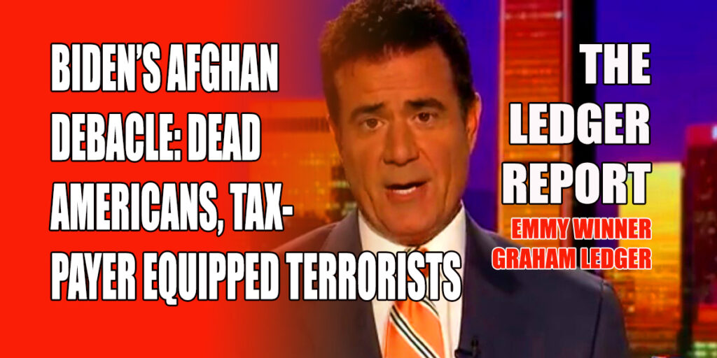Biden's Afghan Debacle: Dead Americans, US Tax-payer Equipped Terrorists -Ledger Report 1154