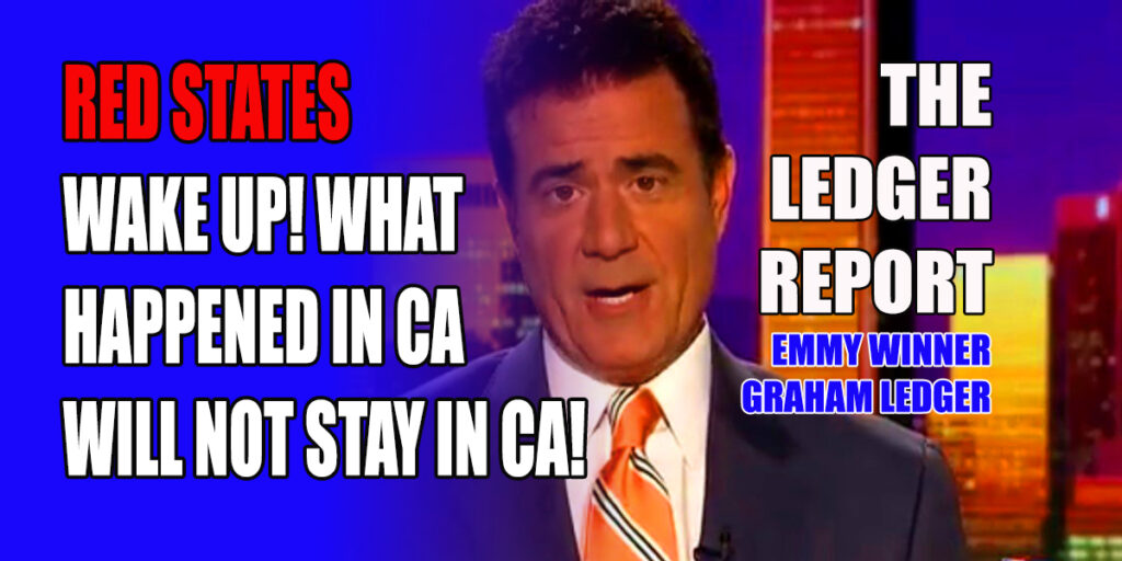 Red States Wake Up! What Happened in California Will Not Stay in CA! Ledger Report 1159