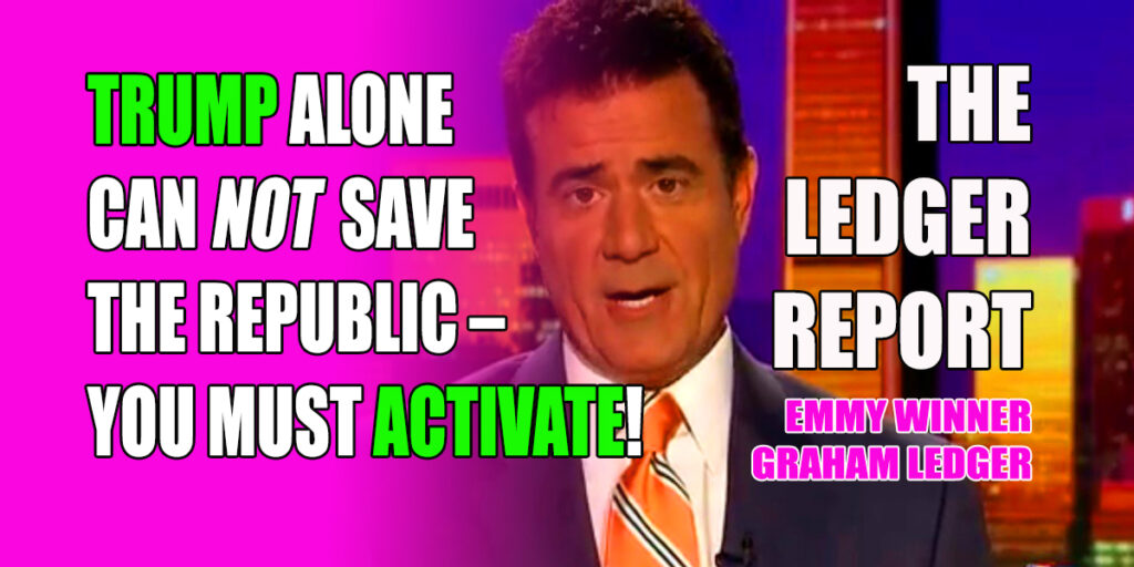 Trump Alone Can Not Save The Republic – YOU Must Activate! Ledger Report 1166